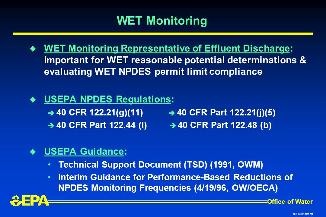 Office of Water NRFK2001Intro.ppt WET Monitoring  WET Monitoring Representative of Effluent Discharge: Important for WET reasonable potential determinations & evaluating WET NPDES permit limit compliance  USEPA NPDES Regulations:  40 CFR 122.21(g)(11)  40 CFR Part 122.21(j)(5)  40 CFR Part 122.44 (i)  40 CFR Part 122.48 (b)  USEPA Guidance: Technical Support Document (TSD) (1991, OWM) Interim Guidance for Performance-Based Reductions of NPDES Monitoring Frequencies (4/19/96, OW/OECA)