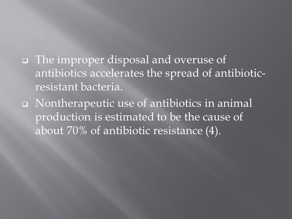  The improper disposal and overuse of antibiotics accelerates the spread of antibiotic- resistant bacteria.  Nontherapeutic use of antibiotics in an