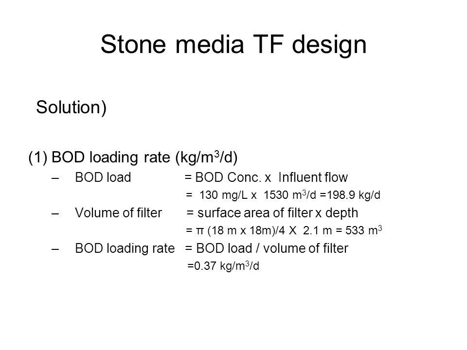 Stone media TF design Solution) (1) BOD loading rate (kg/m 3 /d) –BOD load = BOD Conc. x Influent flow = 130 mg/L x 1530 m 3 /d =198.9 kg/d –Volume of