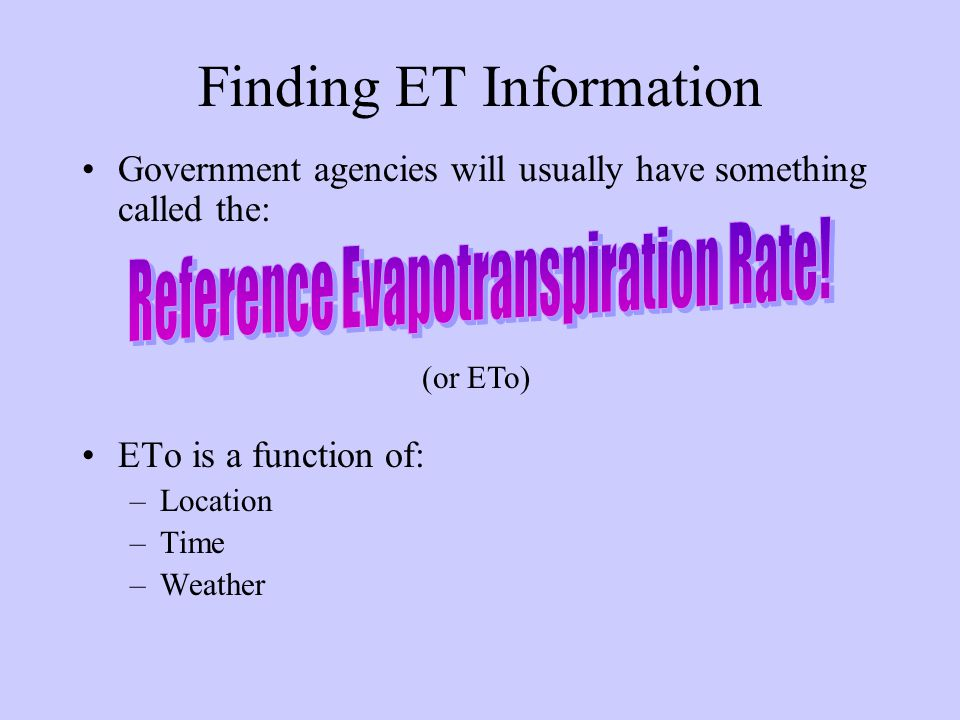 Finding ET Information Government agencies will usually have something called the: ETo is a function of: –Location –Time –Weather (or ETo)