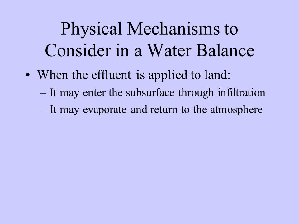 Physical Mechanisms to Consider in a Water Balance When the effluent is applied to land: –It may enter the subsurface through infiltration –It may evaporate and return to the atmosphere
