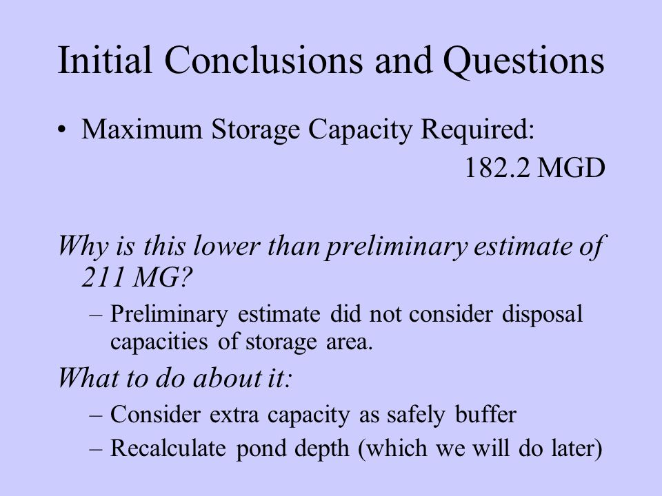 Initial Conclusions and Questions Maximum Storage Capacity Required: 182.2 MGD Why is this lower than preliminary estimate of 211 MG.