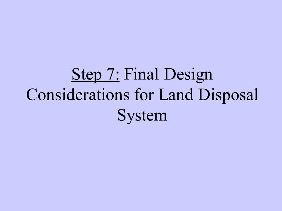 Step 7: Final Design Considerations for Land Disposal System