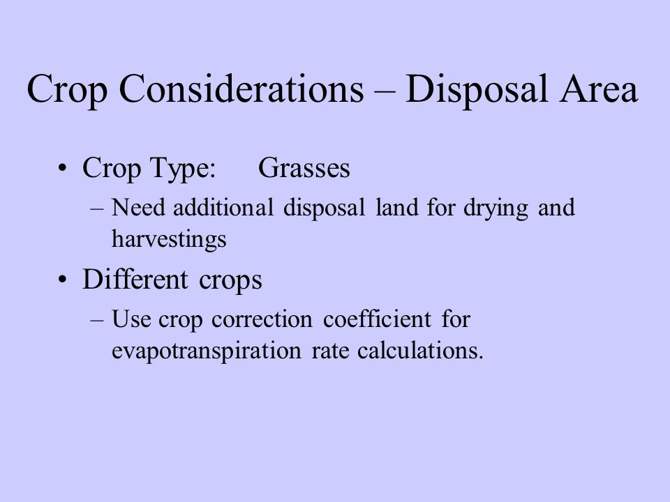 Crop Considerations – Disposal Area Crop Type:Grasses –Need additional disposal land for drying and harvestings Different crops –Use crop correction coefficient for evapotranspiration rate calculations.