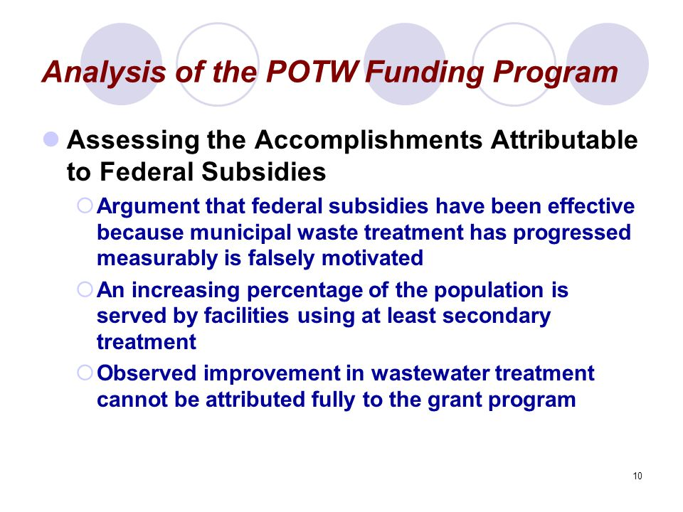 10 Analysis of the POTW Funding Program Assessing the Accomplishments Attributable to Federal Subsidies  Argument that federal subsidies have been effective because municipal waste treatment has progressed measurably is falsely motivated  An increasing percentage of the population is served by facilities using at least secondary treatment  Observed improvement in wastewater treatment cannot be attributed fully to the grant program