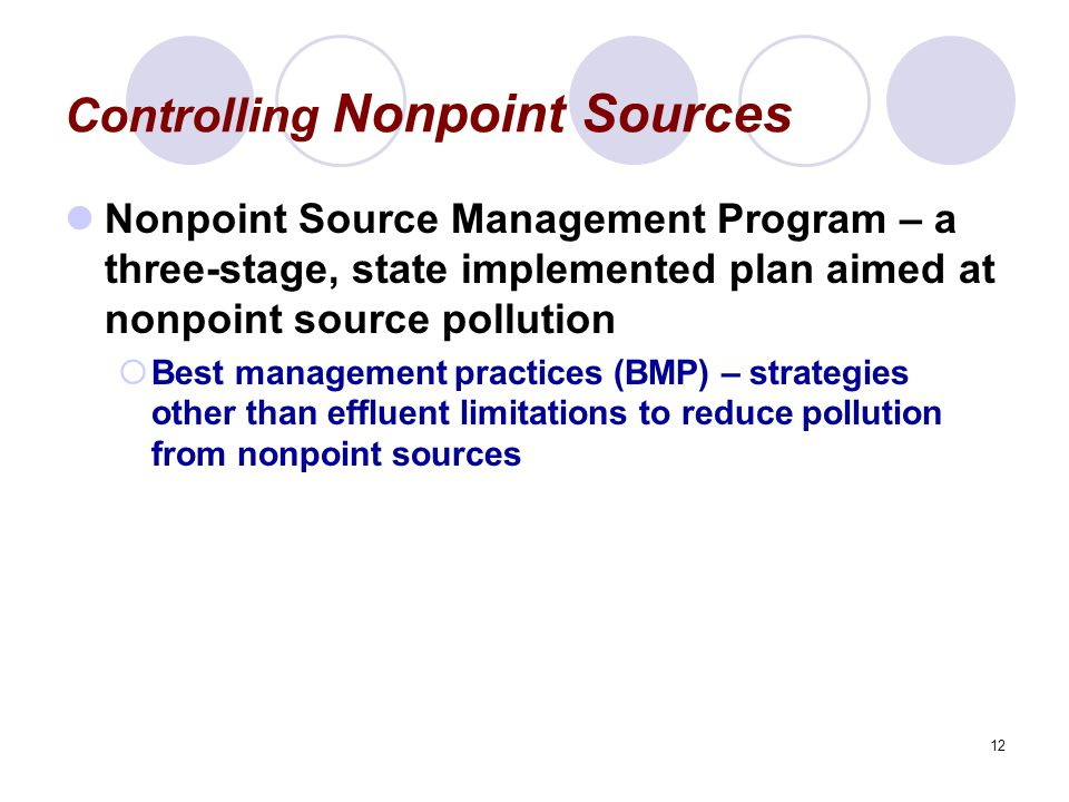 12 Controlling Nonpoint Sources Nonpoint Source Management Program – a three-stage, state implemented plan aimed at nonpoint source pollution  Best management practices (BMP) – strategies other than effluent limitations to reduce pollution from nonpoint sources