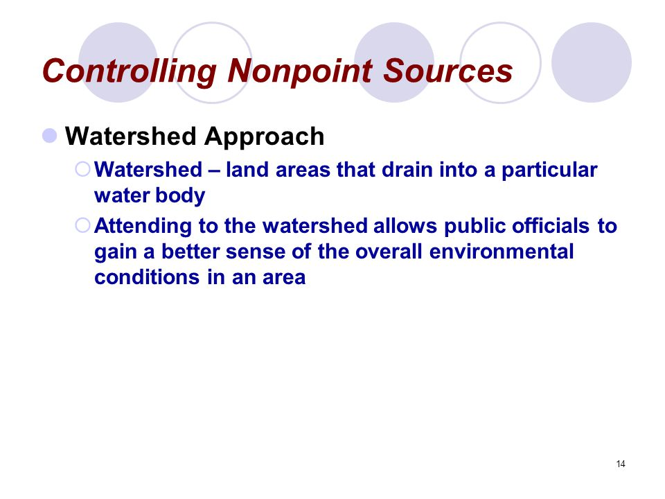 14 Controlling Nonpoint Sources Watershed Approach  Watershed – land areas that drain into a particular water body  Attending to the watershed allows public officials to gain a better sense of the overall environmental conditions in an area