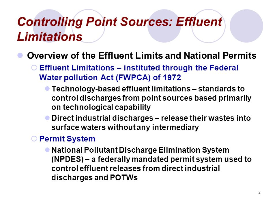 2 Controlling Point Sources: Effluent Limitations Overview of the Effluent Limits and National Permits  Effluent Limitations – instituted through the Federal Water pollution Act (FWPCA) of 1972 Technology-based effluent limitations – standards to control discharges from point sources based primarily on technological capability Direct industrial discharges – release their wastes into surface waters without any intermediary  Permit System National Pollutant Discharge Elimination System (NPDES) – a federally mandated permit system used to control effluent releases from direct industrial discharges and POTWs