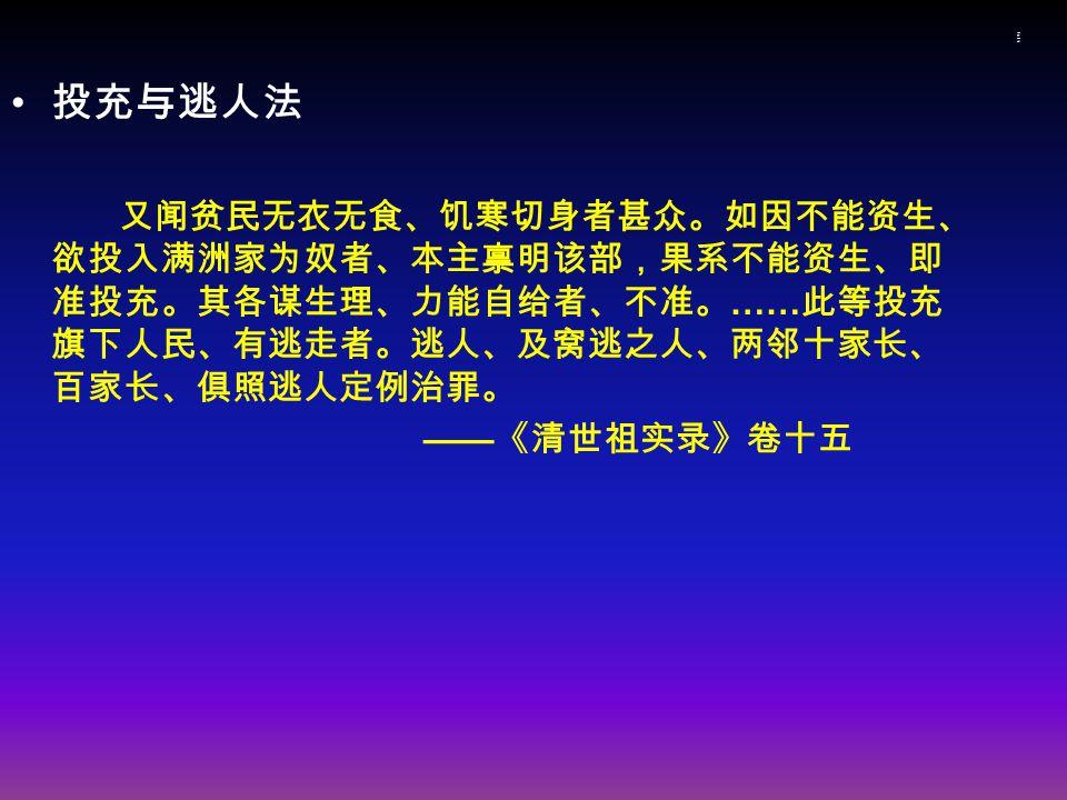 投充与逃人法投充与逃人法 投充与逃人法 又闻贫民无衣无食、饥寒切身者甚众。如因不能资生、 欲投入满洲家为奴者、本主禀明该部,果系不能资生、即 准投充。其各谋生理、力能自给者、不准。 …… 此等投充 旗下人民、有逃走者。逃人、及窝逃之人、两邻十家长、 百家长、俱照逃人定例治罪。 —— 《清世祖实录》卷十五