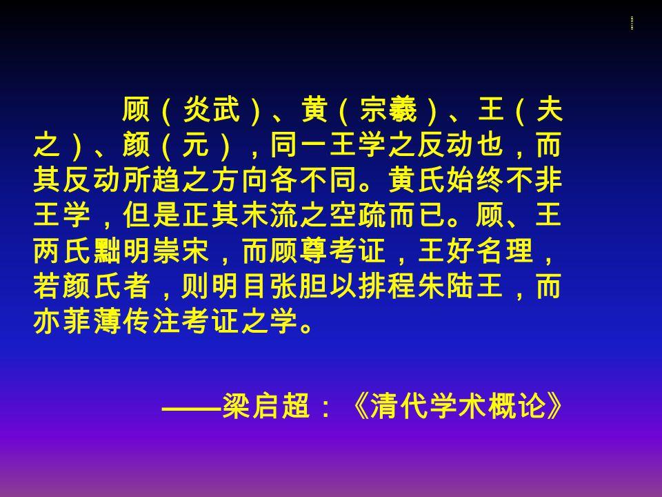 梁启超对顾、黄、王的评价梁启超对顾、黄、王的评价 顾(炎武)、黄(宗羲)、王(夫 之)、颜(元),同一王学之反动也,而 其反动所趋之方向各不同。黄氏始终不非 王学,但是正其末流之空疏而已。顾、王 两氏黜明崇宋,而顾尊考证,王好名理, 若颜氏者,则明目张胆以排程朱陆王,而 亦菲薄传注考证之学。 —— 梁启超:《清代学术概论》
