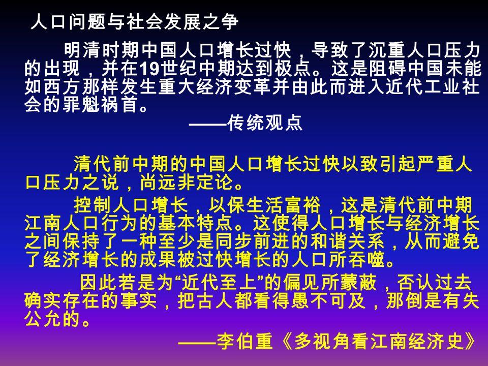 人口问题与社会发展之争 明清时期中国人口增长过快,导致了沉重人口压力 的出现,并在 19 世纪中期达到极点。这是阻碍中国未能 如西方那样发生重大经济变革并由此而进入近代工业社 会的罪魁祸首。 —— 传统观点 清代前中期的中国人口增长过快以致引起严重人 口压力之说,尚远非定论。 控制人口增长,以保生活富裕,这是清代前中期 江南人口行为的基本特点。这使得人口增长与经济增长 之间保持了一种至少是同步前进的和谐关系,从而避免 了经济增长的成果被过快增长的人口所吞噬。 因此若是为 近代至上 的偏见所蒙蔽,否认过去 确实存在的事实,把古人都看得愚不可及,那倒是有失 公允的。 —— 李伯重《多视角看江南经济史》