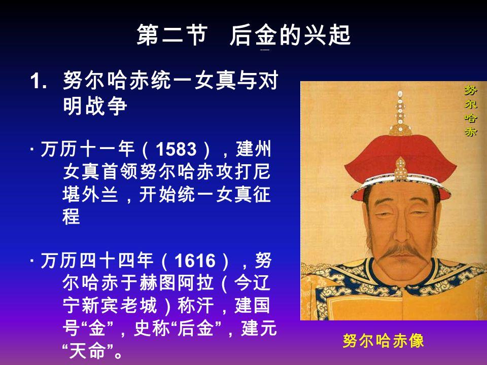 第二节 后金的兴起 1 、努尔哈赤统一女真与对明战争 1.
