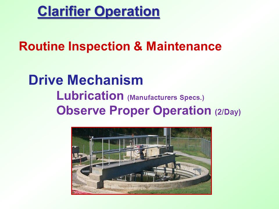 Drive Mechanism Lubrication (Manufacturers Specs.) Observe Proper Operation (2/Day) Clarifier Operation Routine Inspection & Maintenance