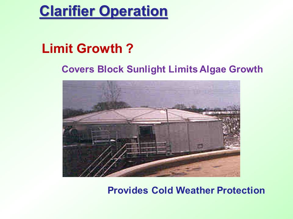 Clarifier Operation Limit Growth ? Covers Block Sunlight Limits Algae Growth Provides Cold Weather Protection