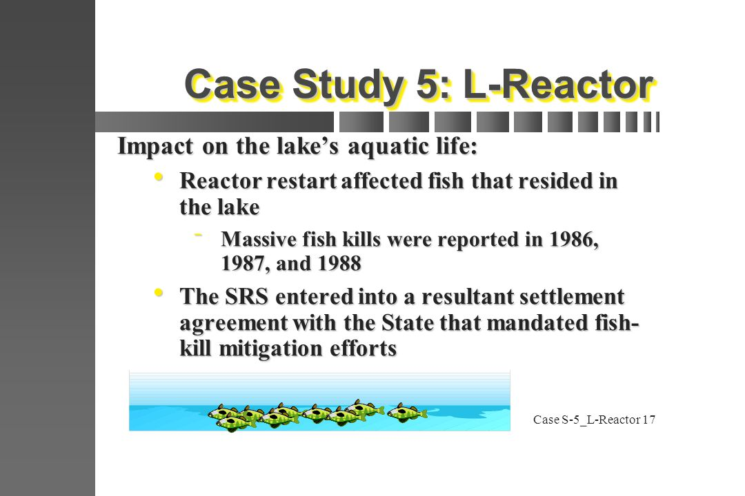 Case S-5_L-Reactor17 Case Study 5: L-Reactor Impact on the lake's aquatic life:  Reactor restart affected fish that resided in the lake  Massive fish kills were reported in 1986, 1987, and 1988  The SRS entered into a resultant settlement agreement with the State that mandated fish- kill mitigation efforts