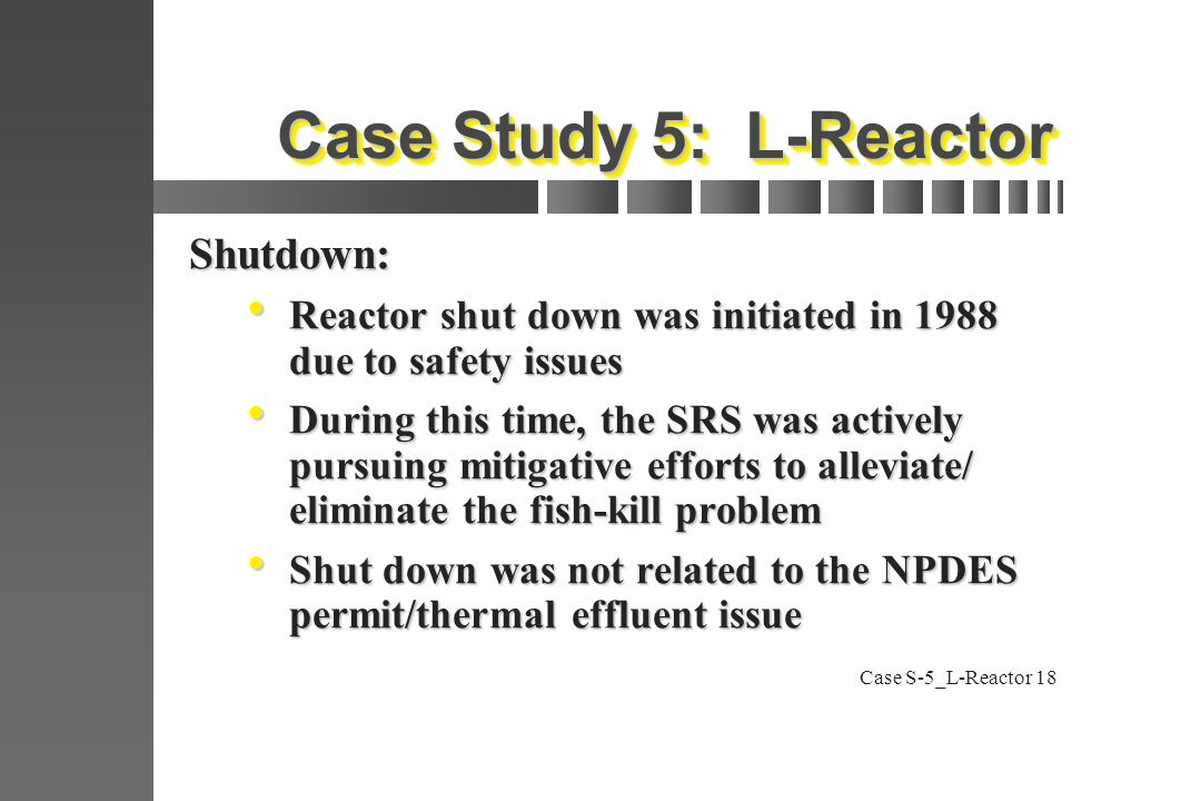 Case S-5_L-Reactor18 Case Study 5: L-Reactor Shutdown:  Reactor shut down was initiated in 1988 due to safety issues  During this time, the SRS was actively pursuing mitigative efforts to alleviate/ eliminate the fish-kill problem  Shut down was not related to the NPDES permit/thermal effluent issue