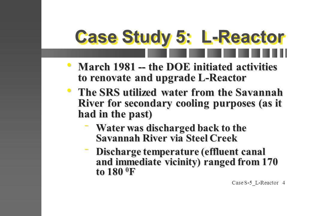 Case S-5_L-Reactor4 Case Study 5: L-Reactor  March 1981 -- the DOE initiated activities to renovate and upgrade L-Reactor  The SRS utilized water from the Savannah River for secondary cooling purposes (as it had in the past)  Water was discharged back to the Savannah River via Steel Creek  Discharge temperature (effluent canal and immediate vicinity) ranged from 170 to 180 0 F