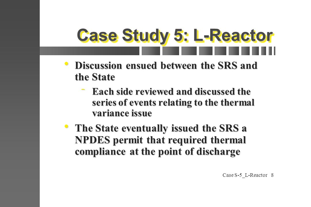 Case S-5_L-Reactor8 Case Study 5: L-Reactor  Discussion ensued between the SRS and the State  Each side reviewed and discussed the series of events relating to the thermal variance issue  The State eventually issued the SRS a NPDES permit that required thermal compliance at the point of discharge