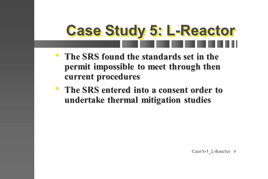 Case S-5_L-Reactor9 Case Study 5: L-Reactor  The SRS found the standards set in the permit impossible to meet through then current procedures  The SRS entered into a consent order to undertake thermal mitigation studies
