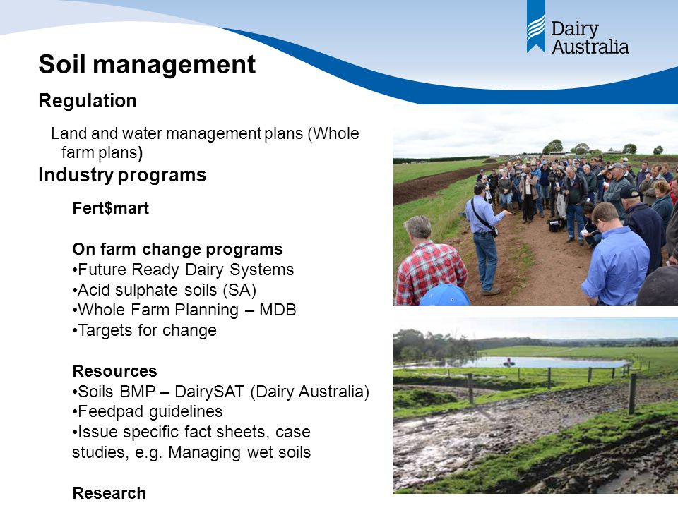 Soil management Land and water management plans (Whole farm plans) Industry programs Regulation Fert$mart On farm change programs Future Ready Dairy Systems Acid sulphate soils (SA) Whole Farm Planning – MDB Targets for change Resources Soils BMP – DairySAT (Dairy Australia) Feedpad guidelines Issue specific fact sheets, case studies, e.g.
