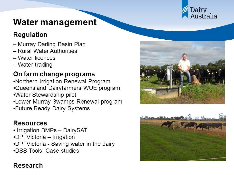 Water management –Murray Darling Basin Plan –Rural Water Authorities –Water licences –Water trading On farm change programs Northern Irrigation Renewal Program Queensland Dairyfarmers WUE program Water Stewardship pilot Lower Murray Swamps Renewal program Future Ready Dairy Systems Resources Irrigation BMPs – DairySAT DPI Victoria – Irrigation DPI Victoria - Saving water in the dairy DSS Tools, Case studies Research Regulation