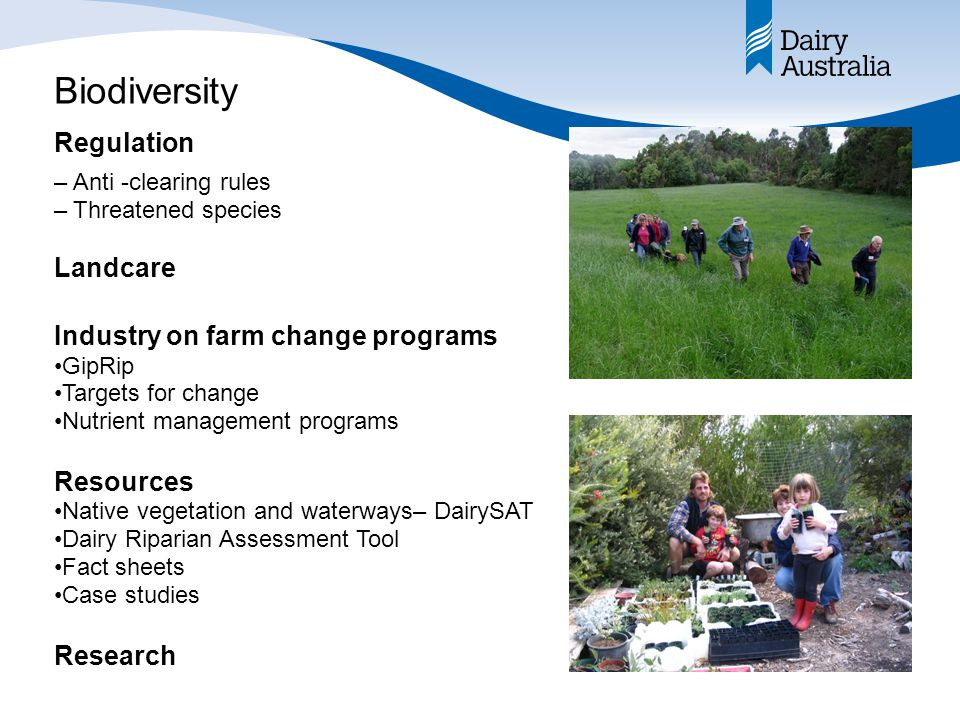 Biodiversity –Anti -clearing rules –Threatened species Landcare Industry on farm change programs GipRip Targets for change Nutrient management programs Resources Native vegetation and waterways– DairySAT Dairy Riparian Assessment Tool Fact sheets Case studies Research Regulation