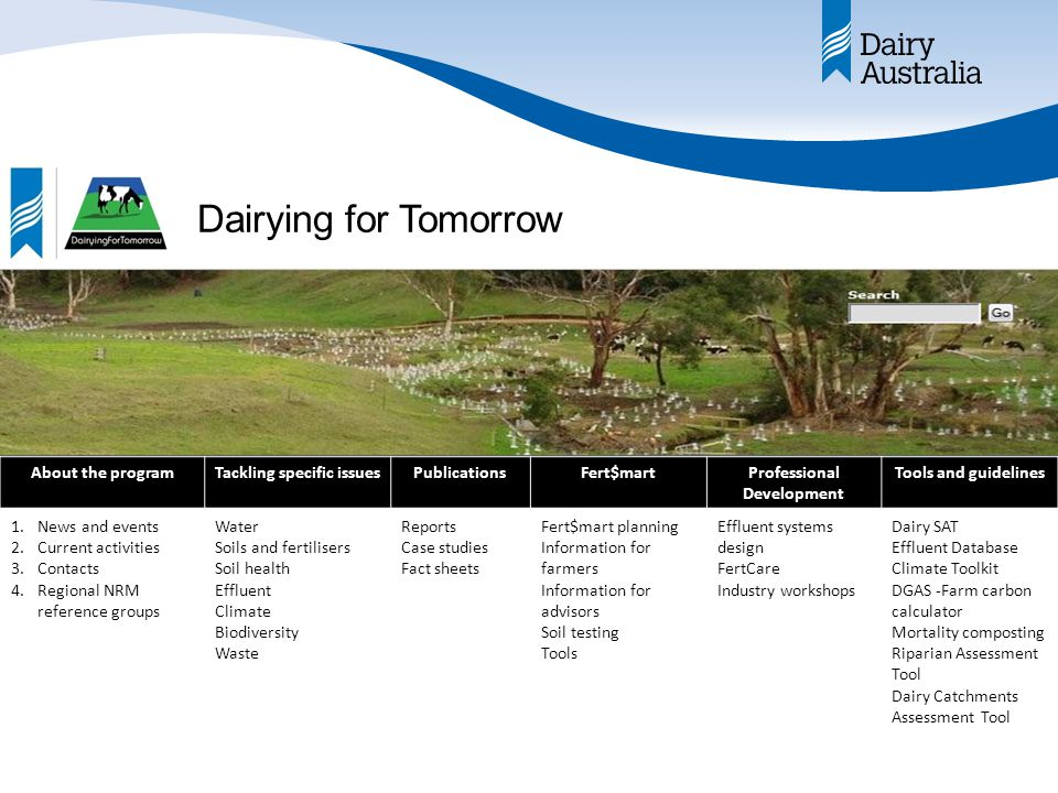 Dairying for Tomorrow About the programTackling specific issuesPublicationsFert$martProfessional Development Tools and guidelines 1.News and events 2.Current activities 3.Contacts 4.Regional NRM reference groups Water Soils and fertilisers Soil health Effluent Climate Biodiversity Waste Reports Case studies Fact sheets Fert$mart planning Information for farmers Information for advisors Soil testing Tools Effluent systems design FertCare Industry workshops Dairy SAT Effluent Database Climate Toolkit DGAS -Farm carbon calculator Mortality composting Riparian Assessment Tool Dairy Catchments Assessment Tool