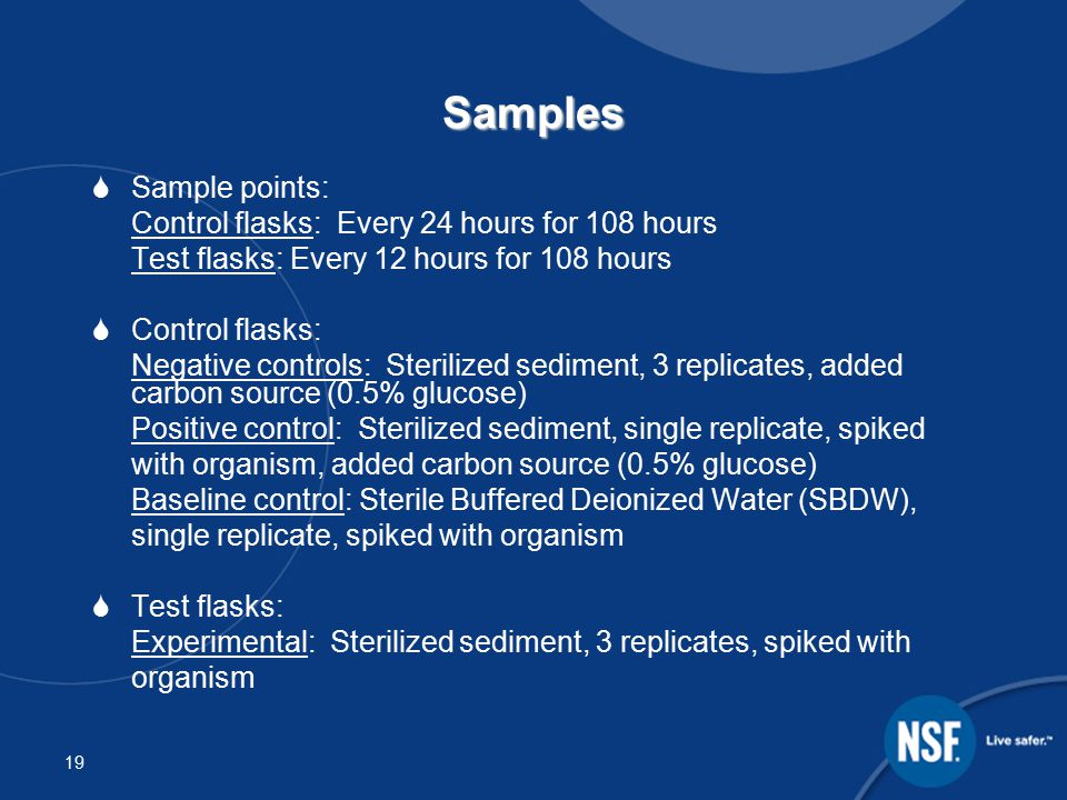 19 Samples  Sample points: Control flasks: Every 24 hours for 108 hours Test flasks: Every 12 hours for 108 hours  Control flasks: Negative controls: Sterilized sediment, 3 replicates, added carbon source (0.5% glucose) Positive control: Sterilized sediment, single replicate, spiked with organism, added carbon source (0.5% glucose) Baseline control: Sterile Buffered Deionized Water (SBDW), single replicate, spiked with organism  Test flasks: Experimental: Sterilized sediment, 3 replicates, spiked with organism
