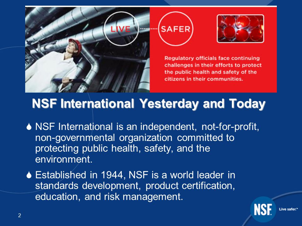 2 NSF International Yesterday and Today  NSF International is an independent, not-for-profit, non-governmental organization committed to protecting public health, safety, and the environment.