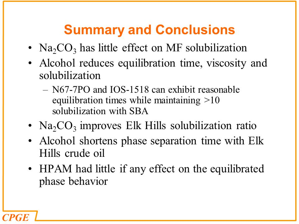 CPGE Summary and Conclusions Na 2 CO 3 has little effect on MF solubilization Alcohol reduces equilibration time, viscosity and solubilization –N67-7PO and IOS-1518 can exhibit reasonable equilibration times while maintaining >10 solubilization with SBA Na 2 CO 3 improves Elk Hills solubilization ratio Alcohol shortens phase separation time with Elk Hills crude oil HPAM had little if any effect on the equilibrated phase behavior