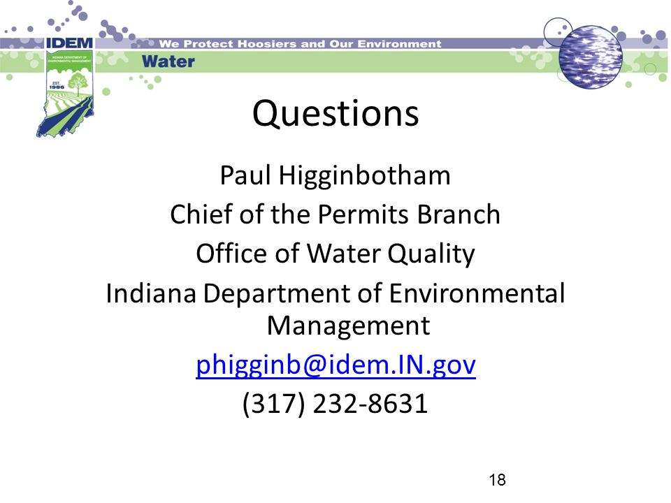 Questions Paul Higginbotham Chief of the Permits Branch Office of Water Quality Indiana Department of Environmental Management phigginb@idem.IN.gov (3