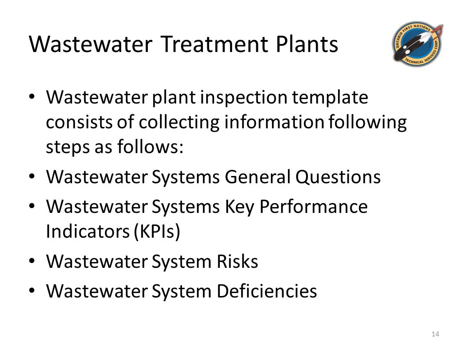 Wastewater Treatment Plants Wastewater plant inspection template consists of collecting information following steps as follows: Wastewater Systems General Questions Wastewater Systems Key Performance Indicators (KPIs) Wastewater System Risks Wastewater System Deficiencies 14