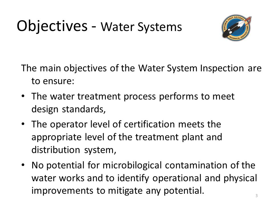 Objectives - Water Systems The main objectives of the Water System Inspection are to ensure: The water treatment process performs to meet design standards, The operator level of certification meets the appropriate level of the treatment plant and distribution system, No potential for microbilogical contamination of the water works and to identify operational and physical improvements to mitigate any potential.