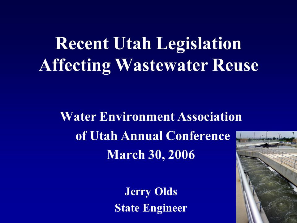 Recent Utah Legislation Affecting Wastewater Reuse Water Environment Association of Utah Annual Conference March 30, 2006 Jerry Olds State Engineer