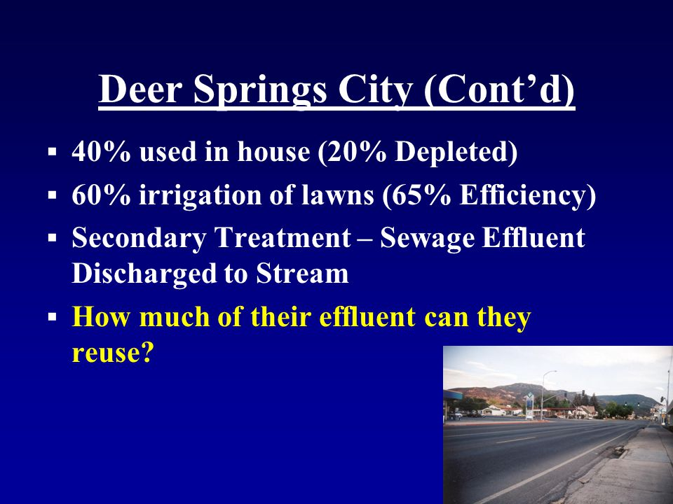 Deer Springs City (Cont'd)  40% used in house (20% Depleted)  60% irrigation of lawns (65% Efficiency)  Secondary Treatment – Sewage Effluent Discharged to Stream  How much of their effluent can they reuse