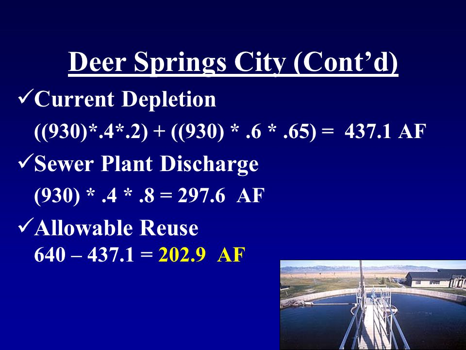 Deer Springs City (Cont'd) Current Depletion ((930)*.4*.2) + ((930) *.6 *.65) = 437.1 AF Sewer Plant Discharge (930) *.4 *.8 = 297.6 AF Allowable Reuse 640 – 437.1 = 202.9 AF