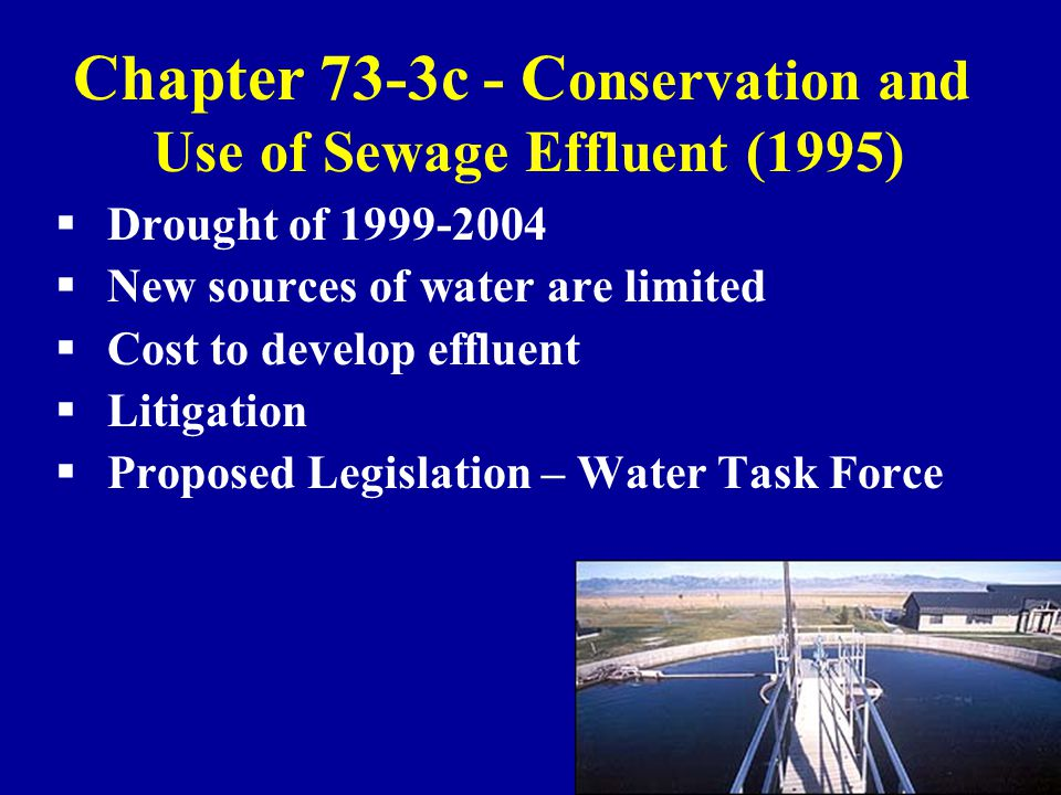 Chapter 73-3c - C onservation and Use of Sewage Effluent (1995)  Drought of 1999-2004  New sources of water are limited  Cost to develop effluent  Litigation  Proposed Legislation – Water Task Force