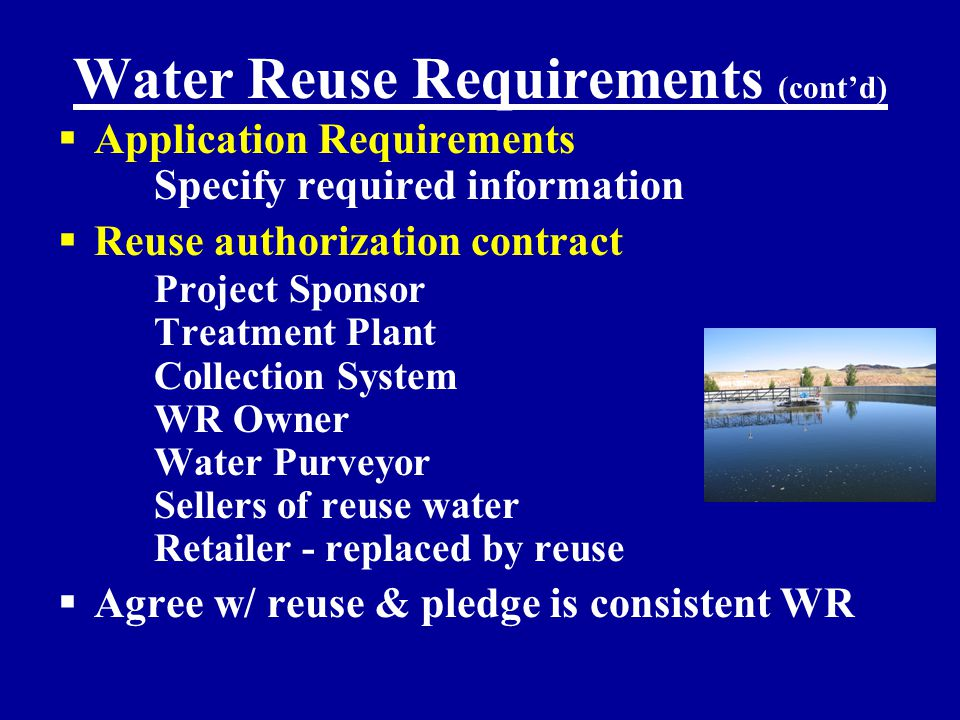 Water Reuse Requirements (cont'd)  Application Requirements Specify required information  Reuse authorization contract Project Sponsor Treatment Plant Collection System WR Owner Water Purveyor Sellers of reuse water Retailer - replaced by reuse  Agree w/ reuse & pledge is consistent WR