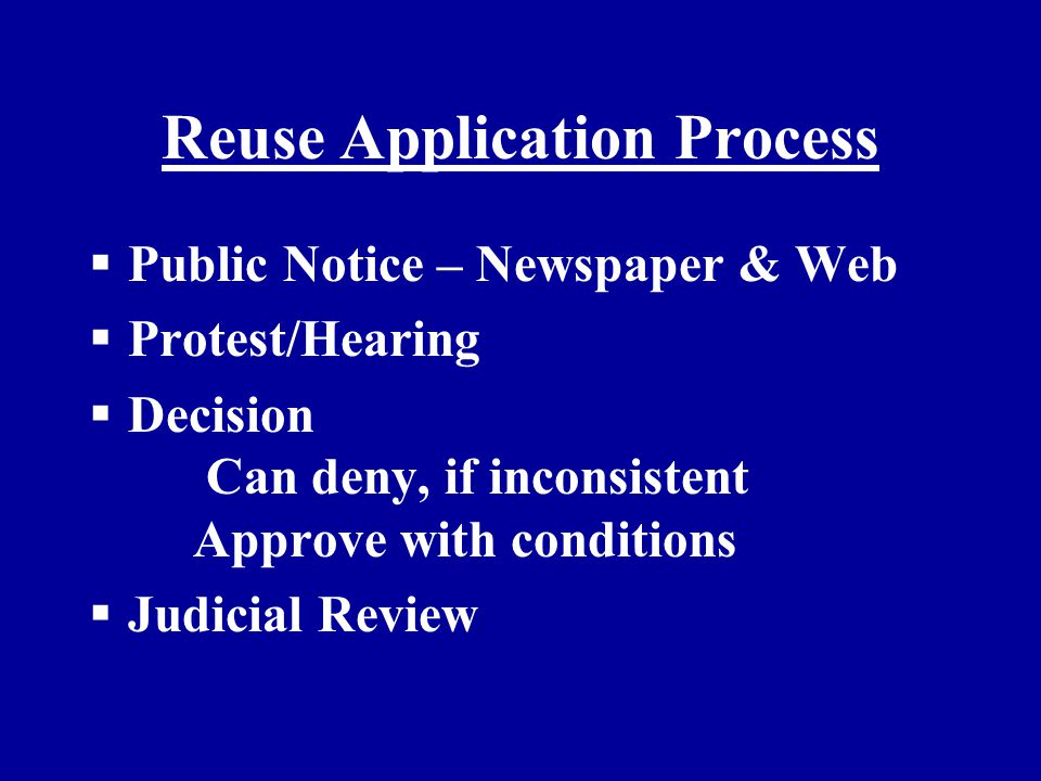 Reuse Application Process  Public Notice – Newspaper & Web  Protest/Hearing  Decision Can deny, if inconsistent Approve with conditions  Judicial Review