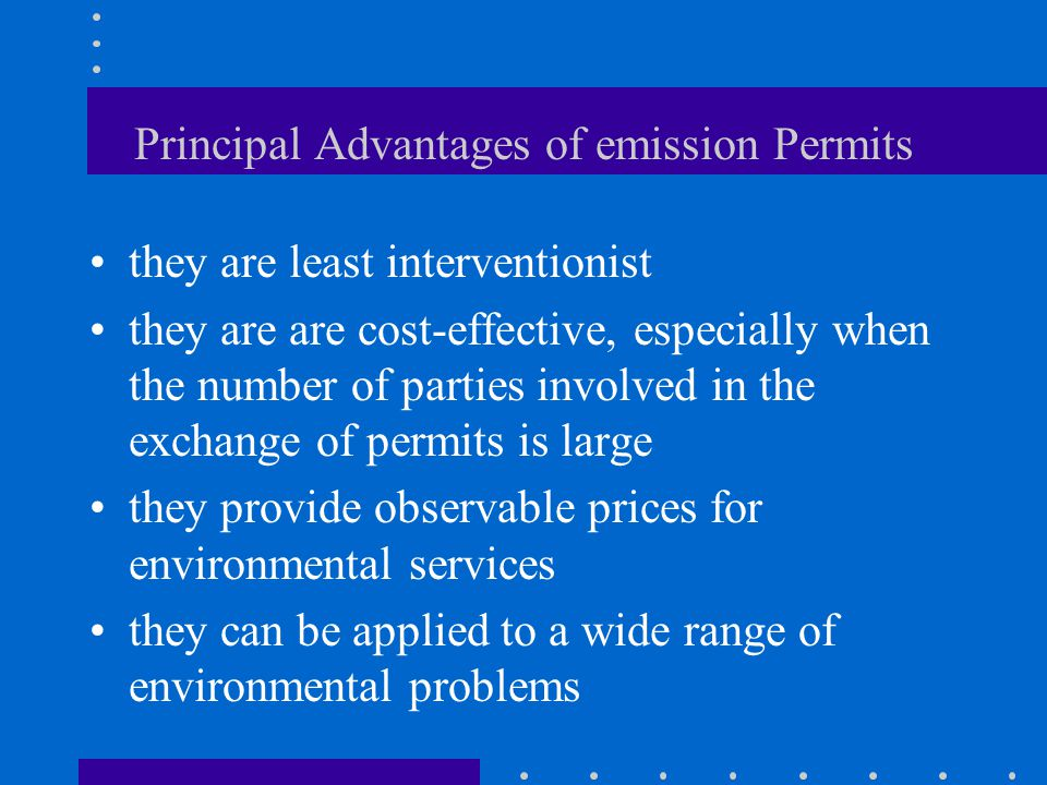 Principal Advantages of emission Permits they are least interventionist they are are cost-effective, especially when the number of parties involved in the exchange of permits is large they provide observable prices for environmental services they can be applied to a wide range of environmental problems