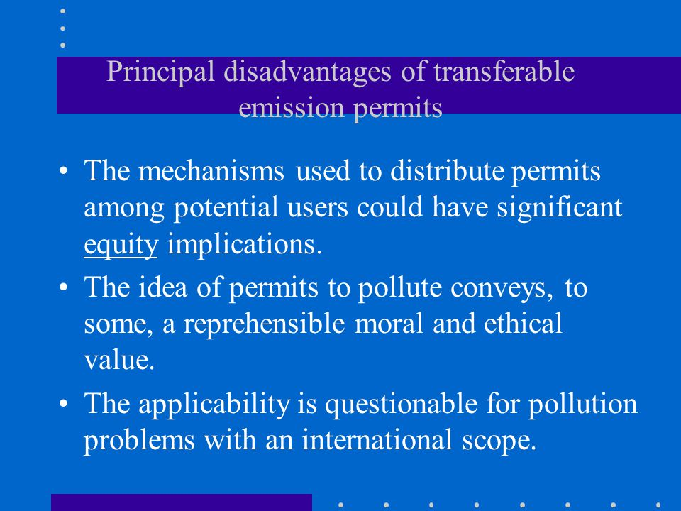 Principal disadvantages of transferable emission permits The mechanisms used to distribute permits among potential users could have significant equity implications.