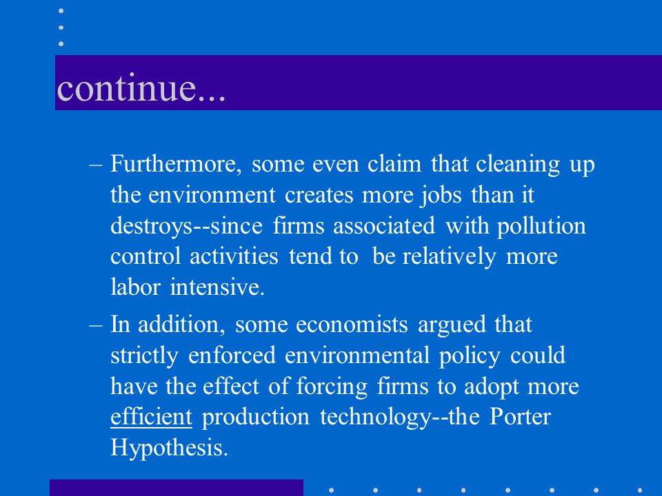 continue... –Furthermore, some even claim that cleaning up the environment creates more jobs than it destroys--since firms associated with pollution c