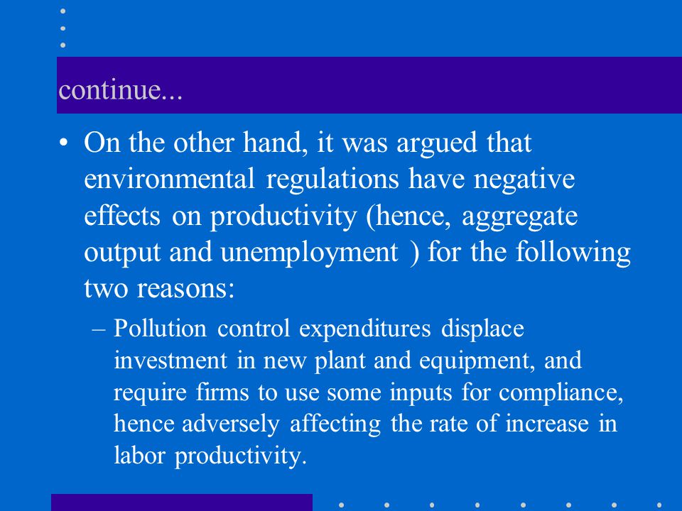 continue... On the other hand, it was argued that environmental regulations have negative effects on productivity (hence, aggregate output and unemplo