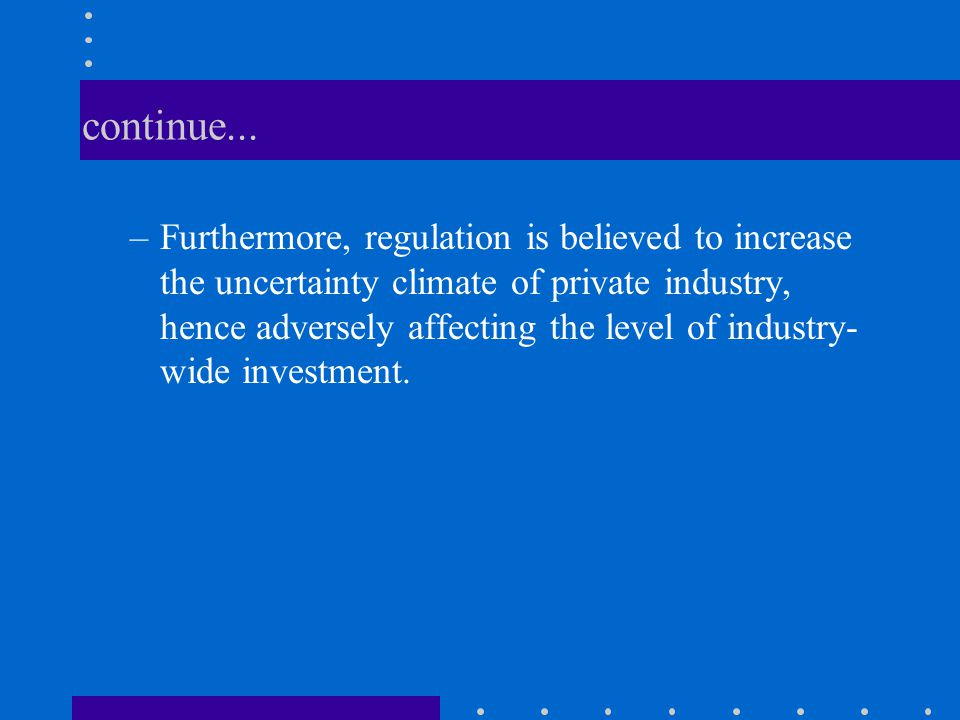 continue... –Furthermore, regulation is believed to increase the uncertainty climate of private industry, hence adversely affecting the level of indus
