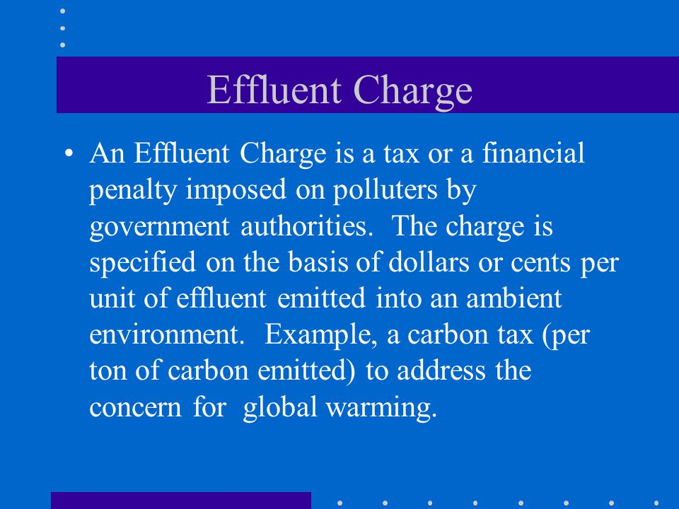 Effluent Charge An Effluent Charge is a tax or a financial penalty imposed on polluters by government authorities. The charge is specified on the basi