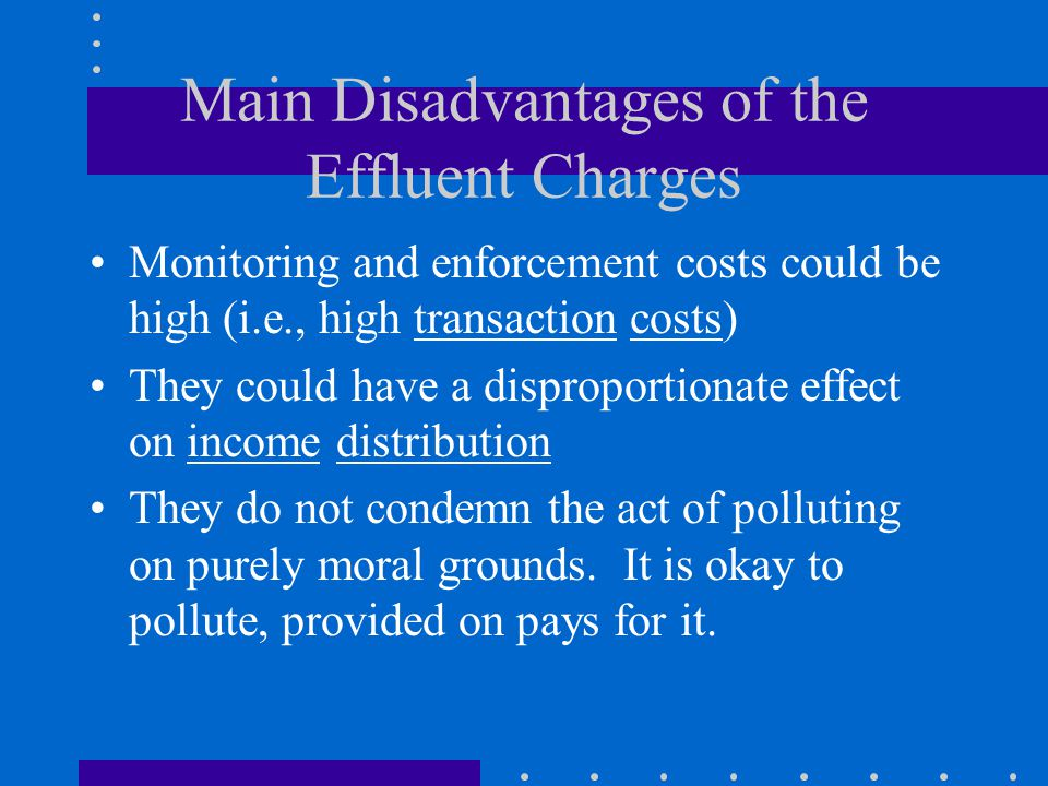 Main Disadvantages of the Effluent Charges Monitoring and enforcement costs could be high (i.e., high transaction costs) They could have a disproportionate effect on income distribution They do not condemn the act of polluting on purely moral grounds.