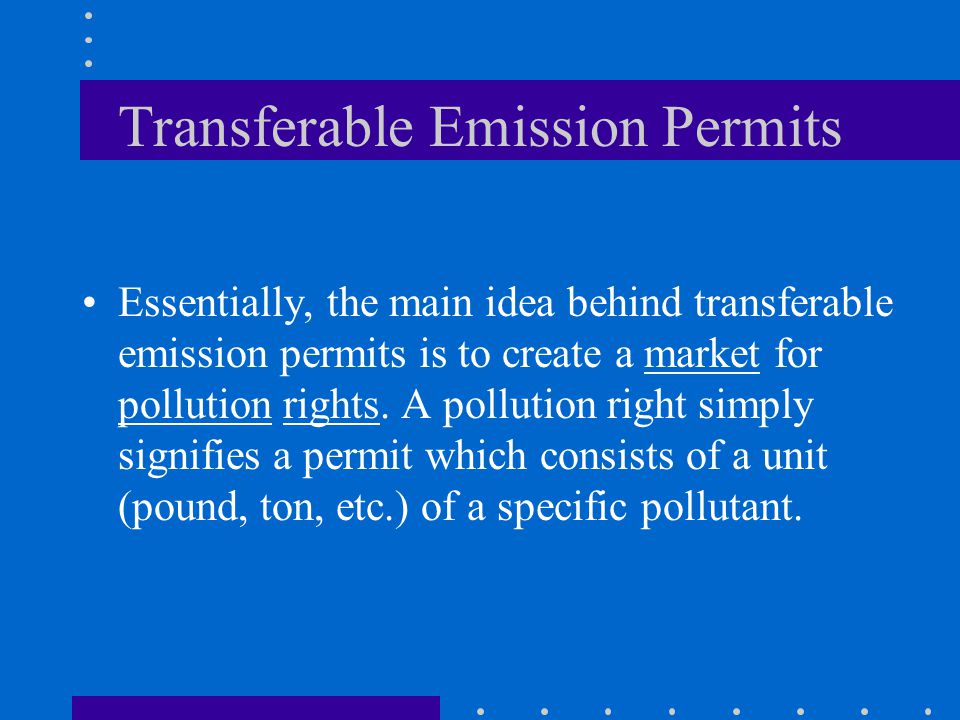 Transferable Emission Permits Essentially, the main idea behind transferable emission permits is to create a market for pollution rights. A pollution