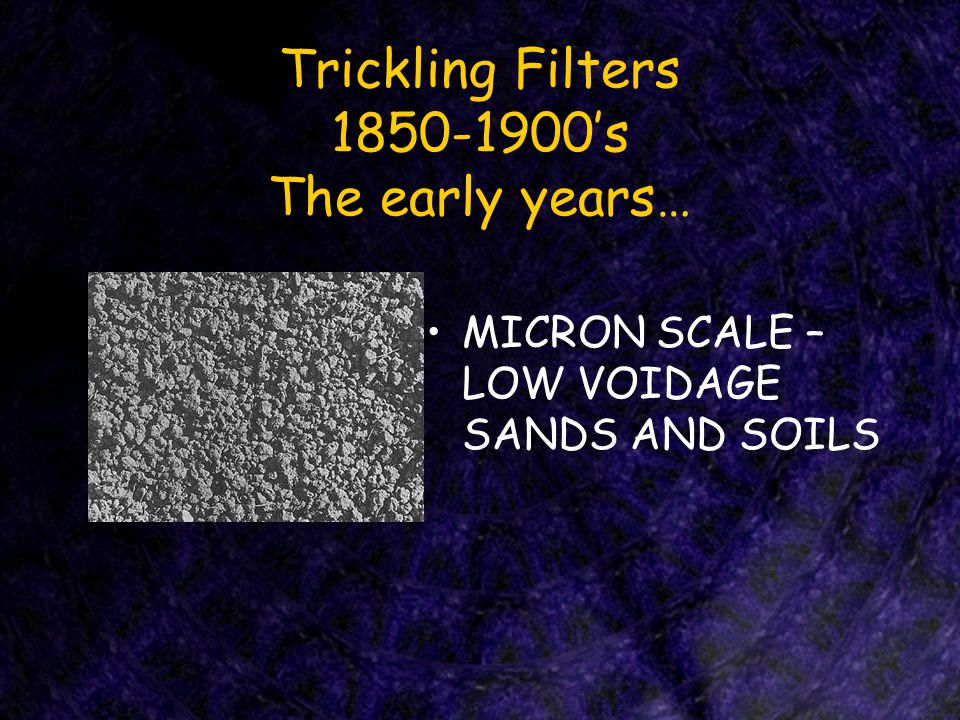Trickling Filters 1850-1900's The early years… MICRON SCALE – LOW VOIDAGE SANDS AND SOILS