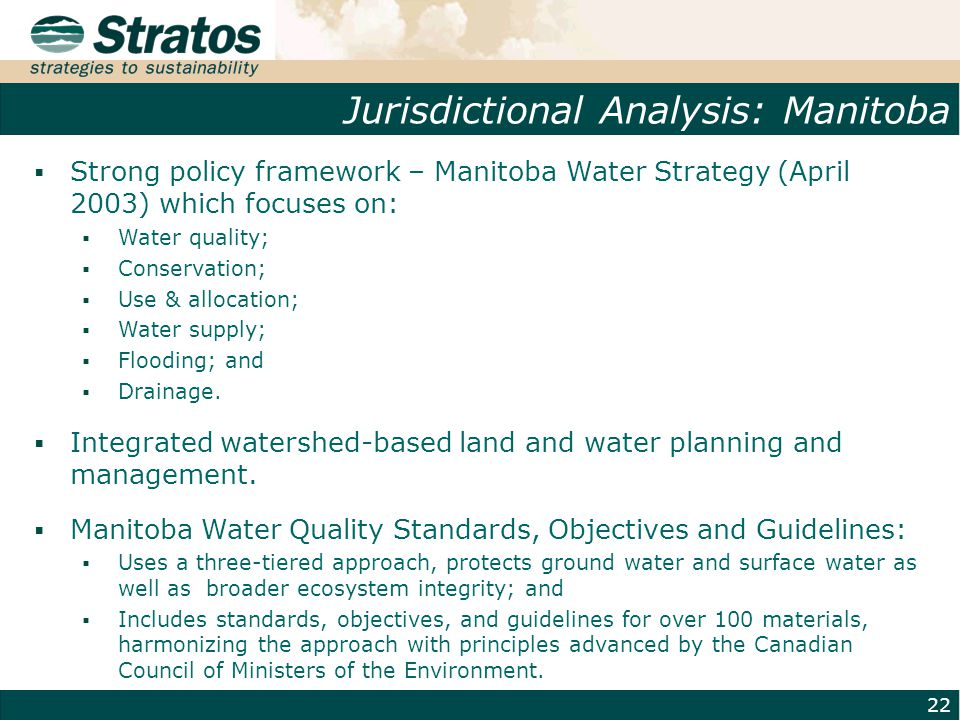 Jurisdictional Analysis: Manitoba 22  Strong policy framework – Manitoba Water Strategy (April 2003) which focuses on:  Water quality;  Conservation;  Use & allocation;  Water supply;  Flooding; and  Drainage.