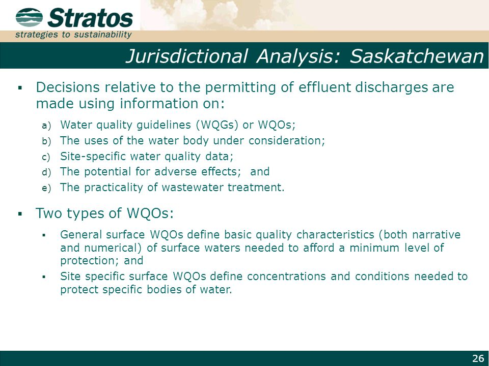 Jurisdictional Analysis: Saskatchewan 26  Decisions relative to the permitting of effluent discharges are made using information on: a) Water quality guidelines (WQGs) or WQOs; b) The uses of the water body under consideration; c) Site-specific water quality data; d) The potential for adverse effects; and e) The practicality of wastewater treatment.